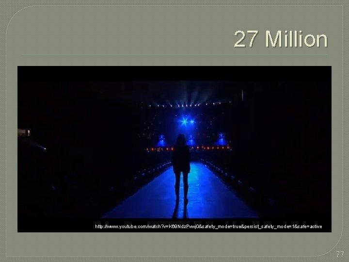 27 Million http: //www. youtube. com/watch? v=K 69 Ndz. Pvwj 0&safety_mode=true&persist_safety_mode=1&safe=active 77