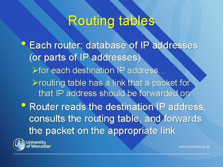 Routing tables • Each router: database of IP addresses (or parts of IP addresses)