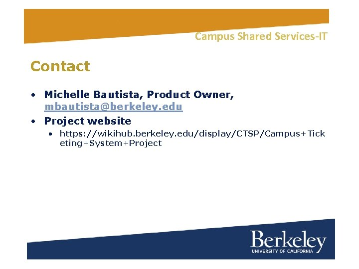 Campus Shared Services-IT Contact • Michelle Bautista, Product Owner, mbautista@berkeley. edu • Project website