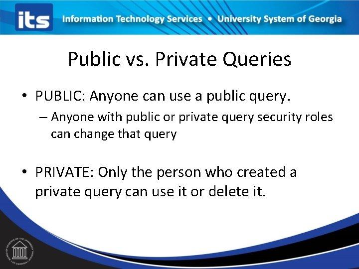 Public vs. Private Queries • PUBLIC: Anyone can use a public query. – Anyone