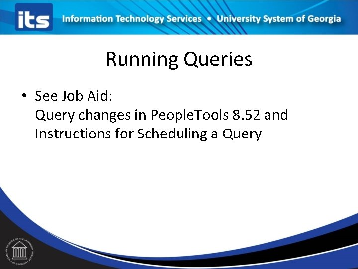 Running Queries • See Job Aid: Query changes in People. Tools 8. 52 and