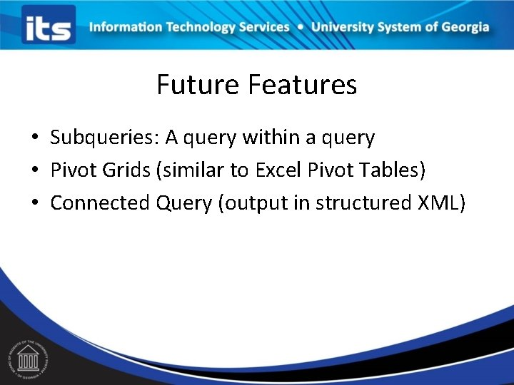 Future Features • Subqueries: A query within a query • Pivot Grids (similar to