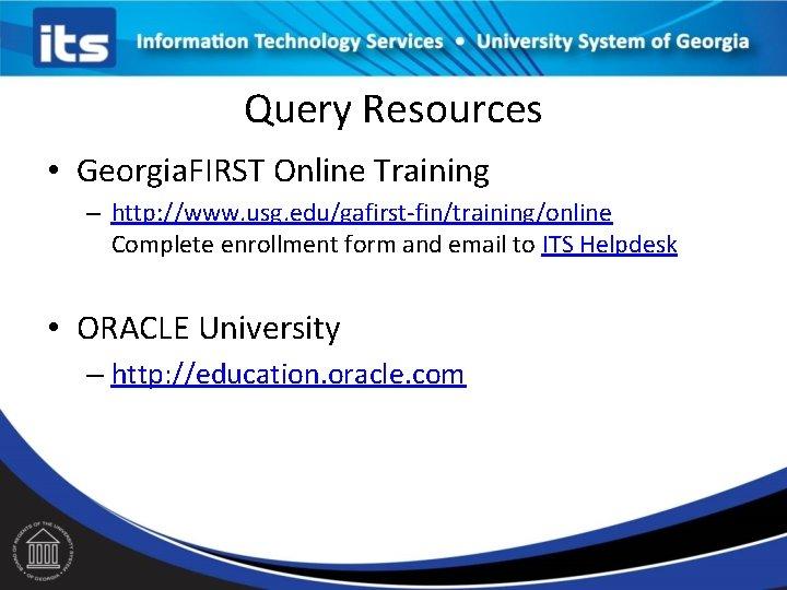 Query Resources • Georgia. FIRST Online Training – http: //www. usg. edu/gafirst-fin/training/online Complete enrollment