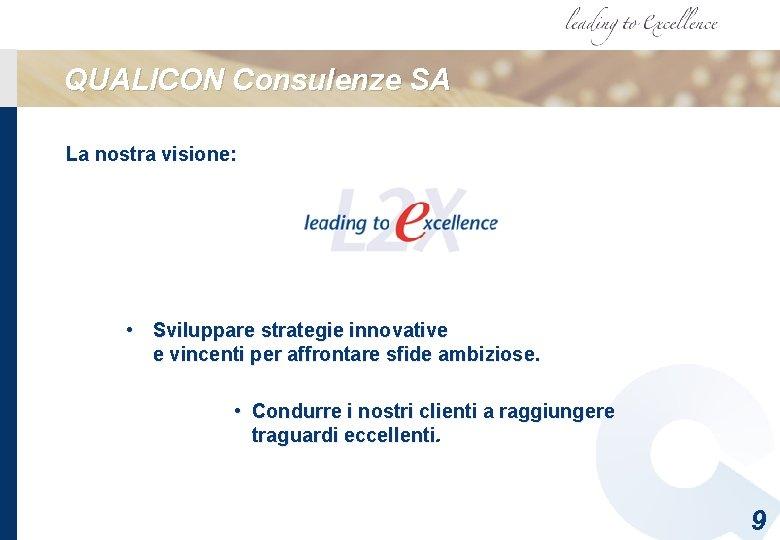 QUALICON Consulenze SA La nostra visione: • Sviluppare strategie innovative e vincenti per affrontare