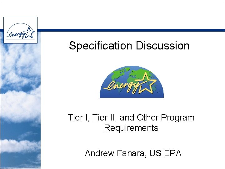 Specification Discussion Tier I, Tier II, and Other Program Requirements Andrew Fanara, US EPA
