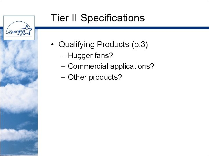 Tier II Specifications • Qualifying Products (p. 3) – Hugger fans? – Commercial applications?