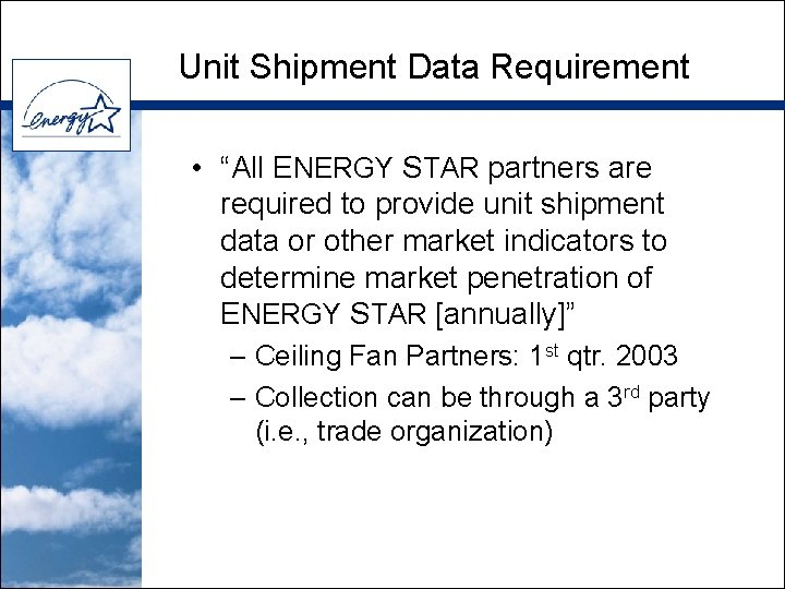 """Unit Shipment Data Requirement • """"All ENERGY STAR partners are required to provide unit"""