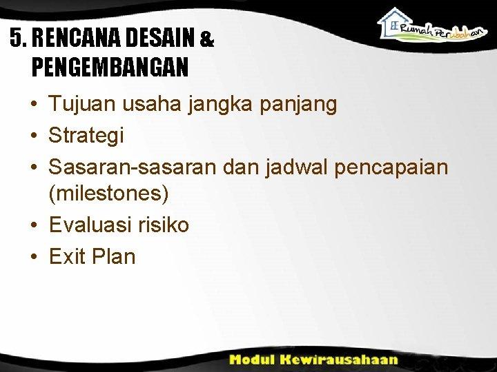 5. RENCANA DESAIN & PENGEMBANGAN • Tujuan usaha jangka panjang • Strategi • Sasaran-sasaran