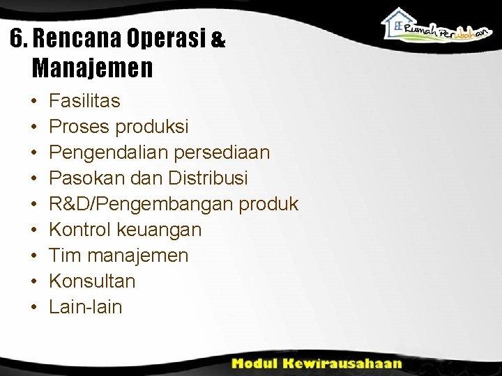6. Rencana Operasi & Manajemen • • • Fasilitas Proses produksi Pengendalian persediaan Pasokan