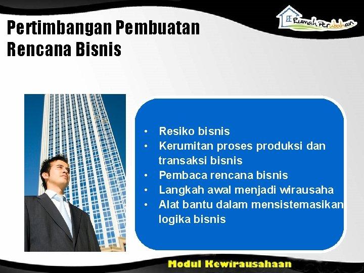 Pertimbangan Pembuatan Rencana Bisnis • Resiko bisnis • Kerumitan proses produksi dan transaksi bisnis