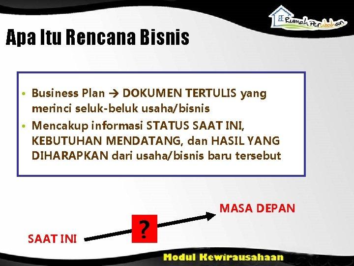 Apa Itu Rencana Bisnis • Business Plan DOKUMEN TERTULIS yang merinci seluk-beluk usaha/bisnis •
