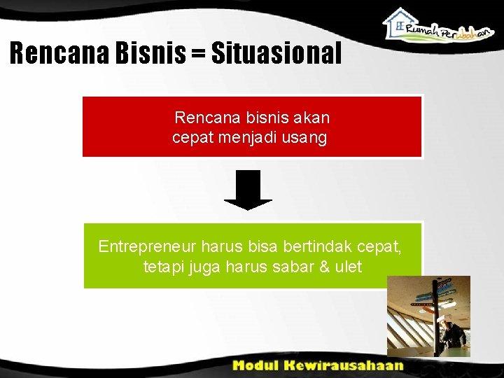 Rencana Bisnis = Situasional Rencana bisnis akan cepat menjadi usang Entrepreneur harus bisa bertindak