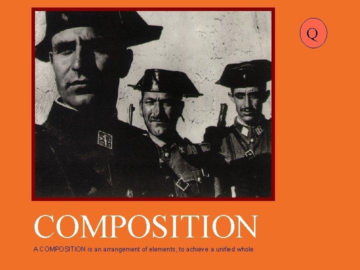 Q COMPOSITION A COMPOSITION is an arrangement of elements, to achieve a unified whole.