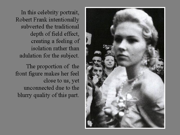 In this celebrity portrait, Robert Frank intentionally subverted the traditional depth of field effect,