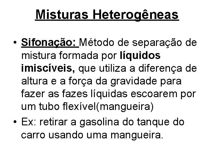 Misturas Heterogêneas • Sifonação: Método de separação de mistura formada por líquidos imiscíveis, que