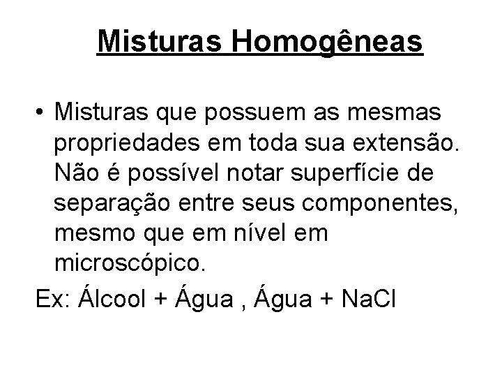 Misturas Homogêneas • Misturas que possuem as mesmas propriedades em toda sua extensão. Não