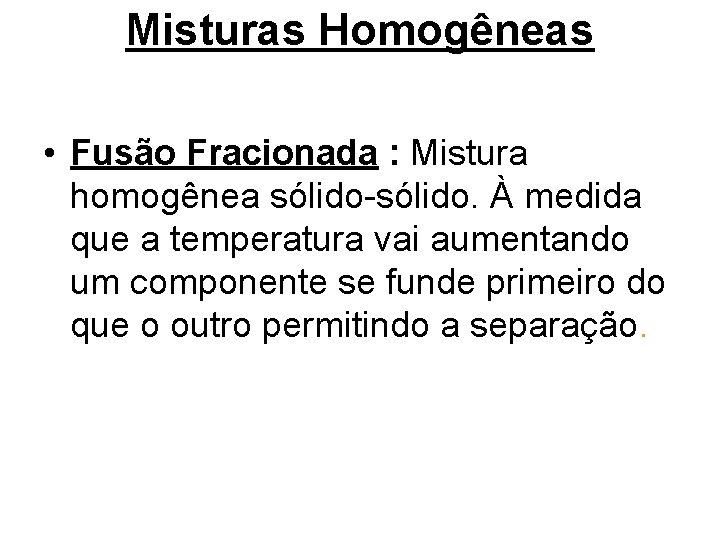 Misturas Homogêneas • Fusão Fracionada : Mistura homogênea sólido-sólido. À medida que a temperatura