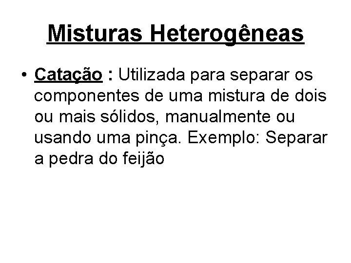 Misturas Heterogêneas • Catação : Utilizada para separar os componentes de uma mistura de