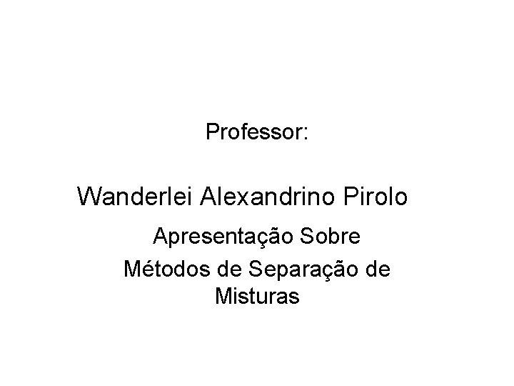 Professor: Wanderlei Alexandrino Pirolo Apresentação Sobre Métodos de Separação de Misturas