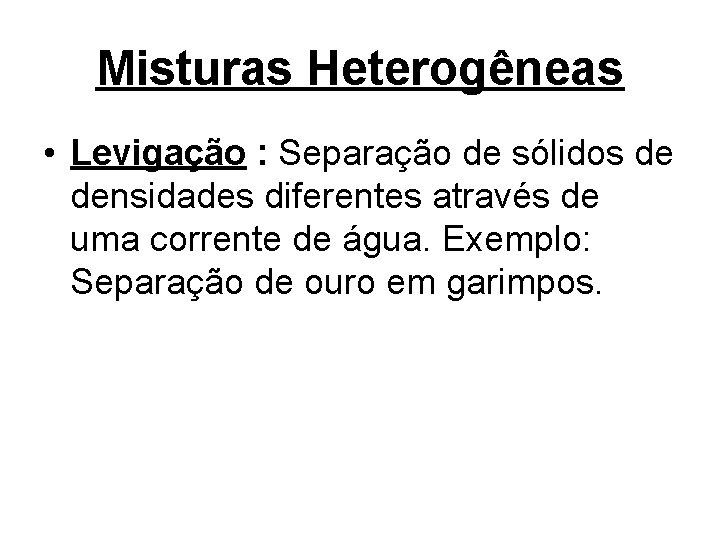 Misturas Heterogêneas • Levigação : Separação de sólidos de densidades diferentes através de uma