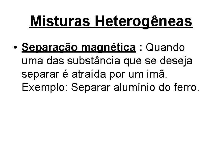 Misturas Heterogêneas • Separação magnética : Quando uma das substância que se deseja separar