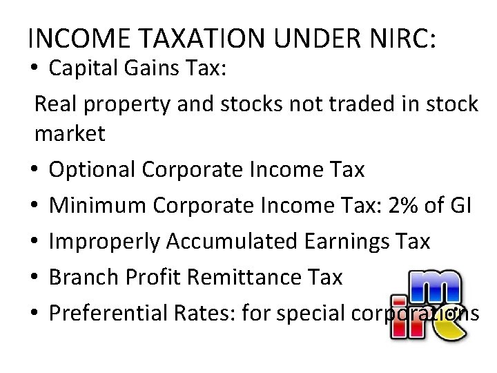INCOME TAXATION UNDER NIRC: • Capital Gains Tax: Real property and stocks not traded