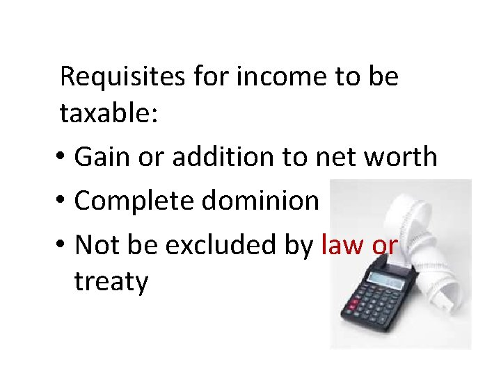 Requisites for income to be taxable: • Gain or addition to net worth •