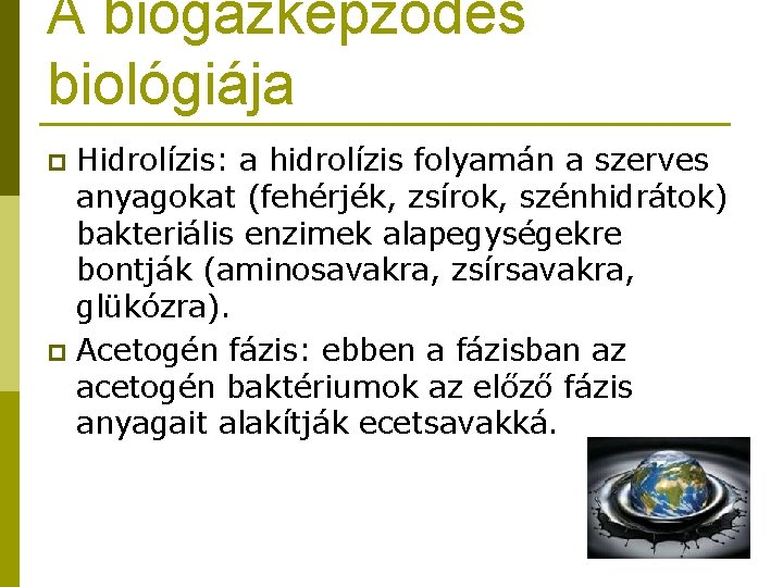 A biogázképződés biológiája Hidrolízis: a hidrolízis folyamán a szerves anyagokat (fehérjék, zsírok, szénhidrátok) bakteriális