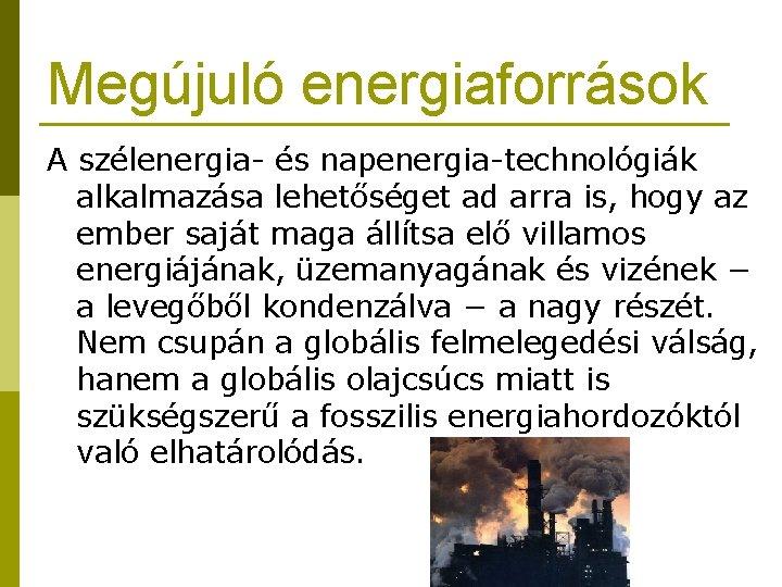 Megújuló energiaforrások A szélenergia- és napenergia-technológiák alkalmazása lehetőséget ad arra is, hogy az ember