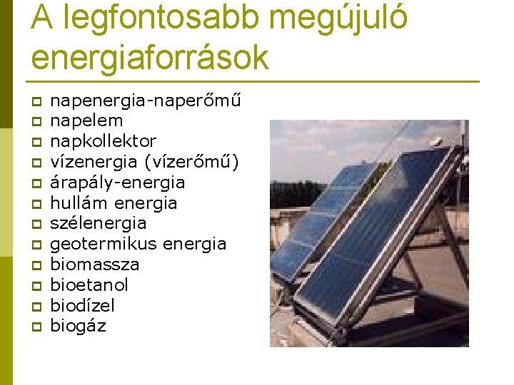 A legfontosabb megújuló energiaforrások p p p napenergia-naperőmű napelem napkollektor vízenergia (vízerőmű) árapály-energia hullám
