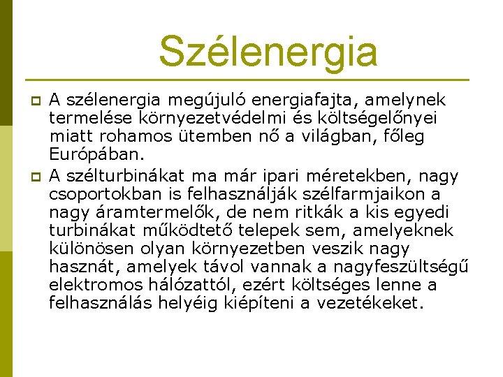 Szélenergia p p A szélenergia megújuló energiafajta, amelynek termelése környezetvédelmi és költségelőnyei miatt rohamos