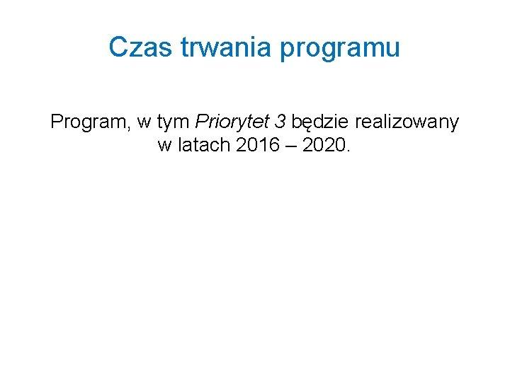 Czas trwania programu Program, w tym Priorytet 3 będzie realizowany w latach 2016 –