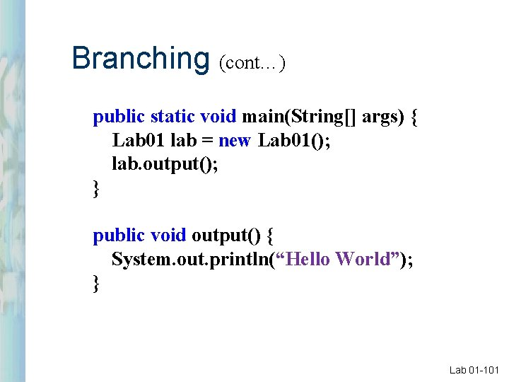 Branching (cont…) public static void main(String[] args) { Lab 01 lab = new Lab