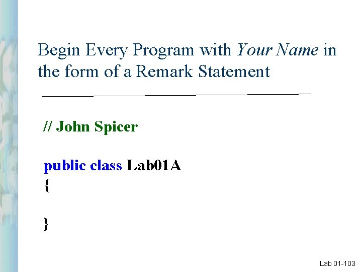 Begin Every Program with Your Name in the form of a Remark Statement //