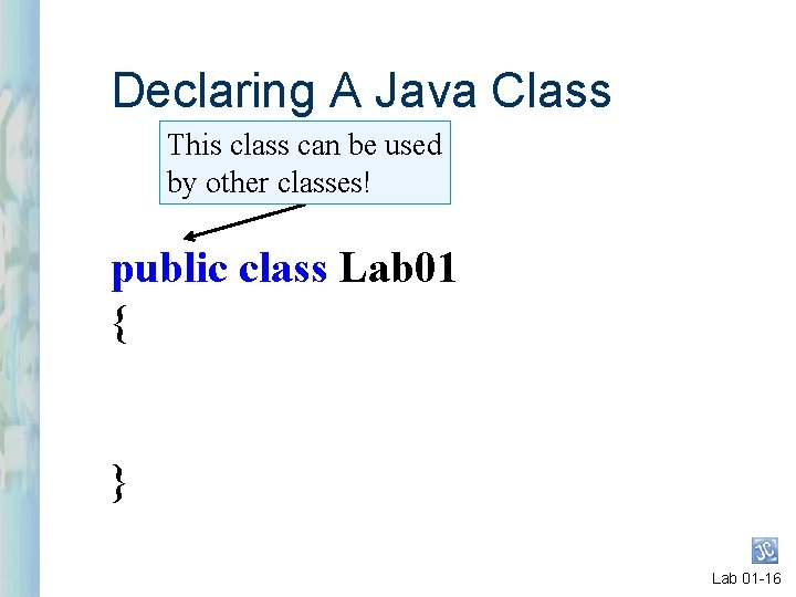 Declaring A Java Class This class can be used by other classes! public class