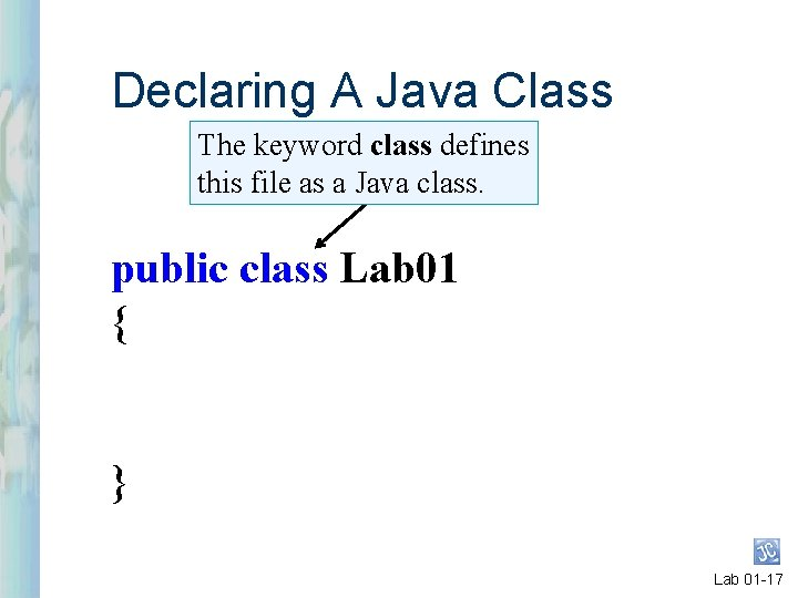 Declaring A Java Class The keyword class defines this file as a Java class.