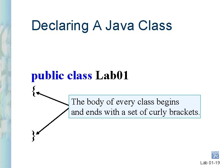 Declaring A Java Class public class Lab 01 { The body of every class