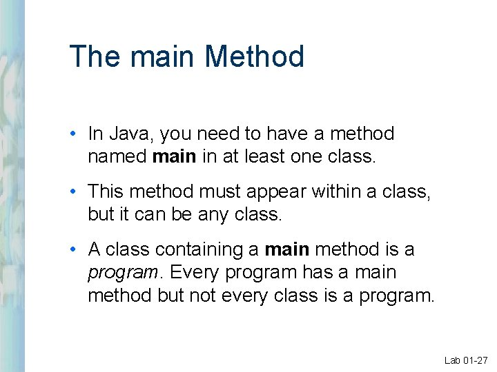 The main Method • In Java, you need to have a method named main