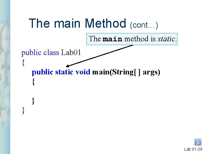 The main Method (cont…) The main method is static. public class Lab 01 {