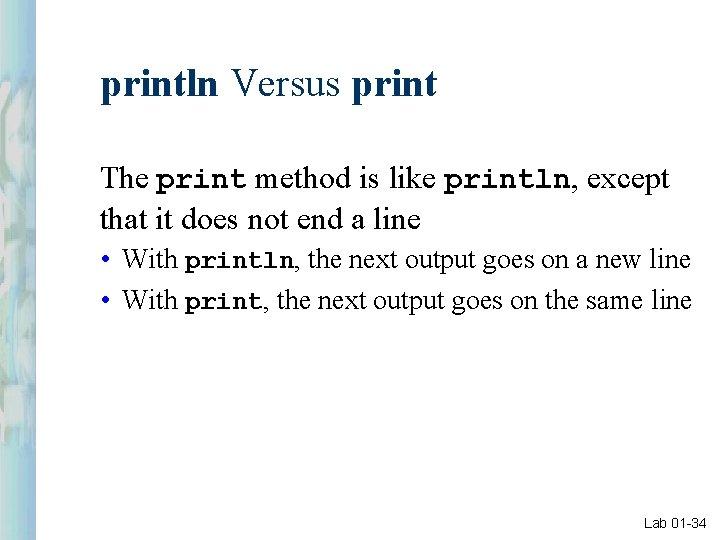 println Versus print The print method is like println, except that it does not