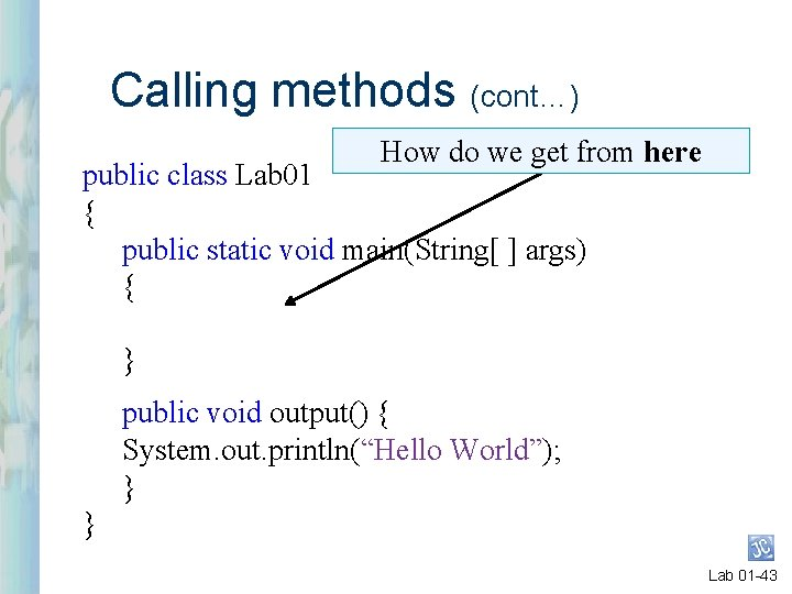 Calling methods (cont…) How do we get from here public class Lab 01 {