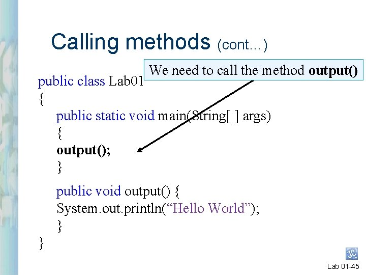 Calling methods (cont…) We need to call the method output() public class Lab 01