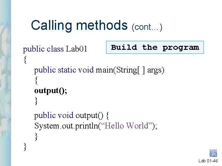 Calling methods (cont…) Build the program public class Lab 01 { public static void