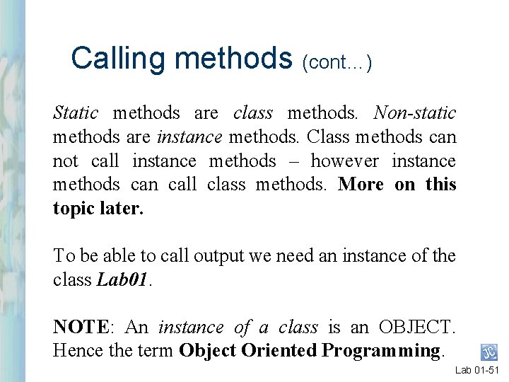 Calling methods (cont…) Static methods are class methods. Non-static methods are instance methods. Class