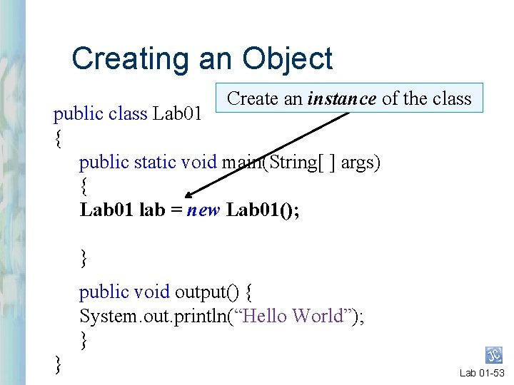 Creating an Object Create an instance of the class public class Lab 01 {