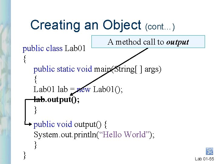 Creating an Object (cont…) A method call to output public class Lab 01 {