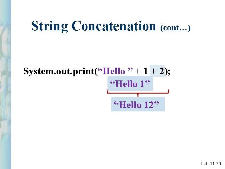 "String Concatenation (cont…) System. out. print(""Hello "" + 1 + 2); ""Hello 1"" ""Hello"