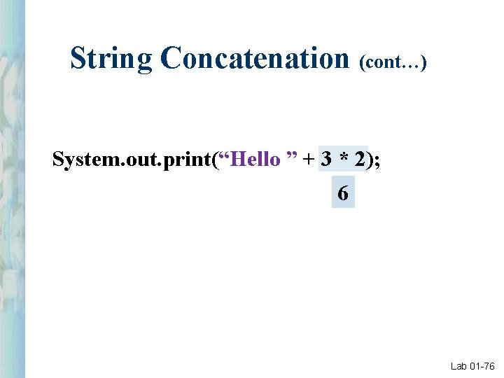 """String Concatenation (cont…) System. out. print(""""Hello """" + 3 * 2); 6 Lab 01"""