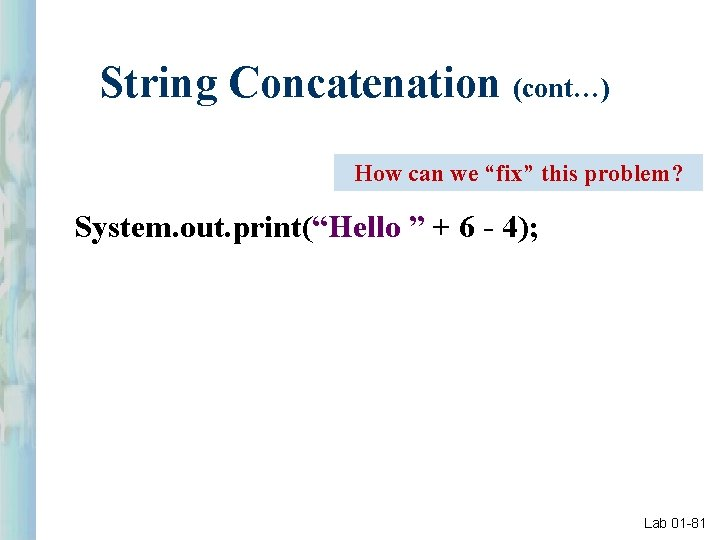 """String Concatenation (cont…) How can we """"fix"""" this problem? System. out. print(""""Hello """" +"""