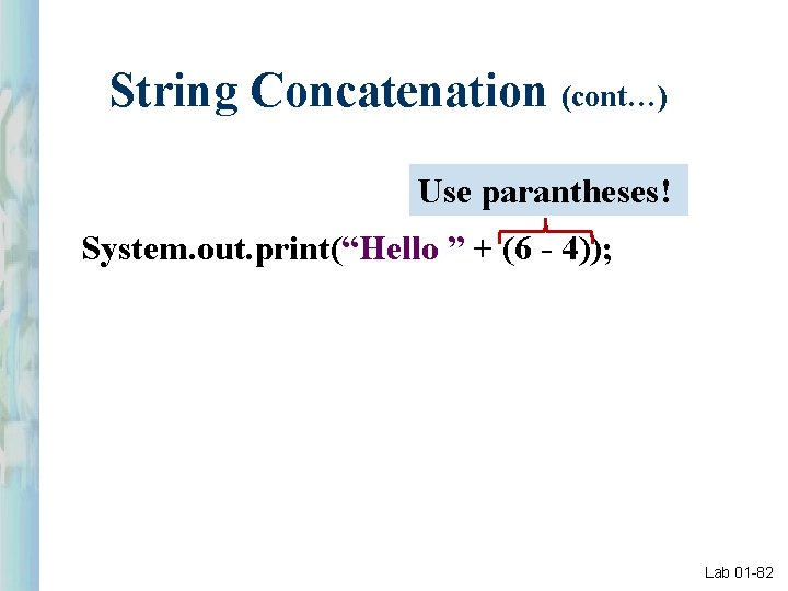 """String Concatenation (cont…) Use parantheses! System. out. print(""""Hello """" + (6 - 4)); Lab"""